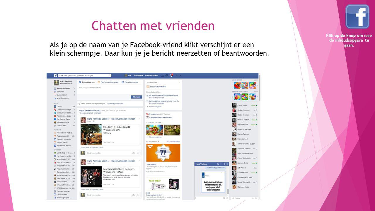 Chatten met vrienden Als je op de naam van je Facebook-vriend klikt verschijnt er een klein schermpje. Daar kun je je bericht neerzetten of beantwoord