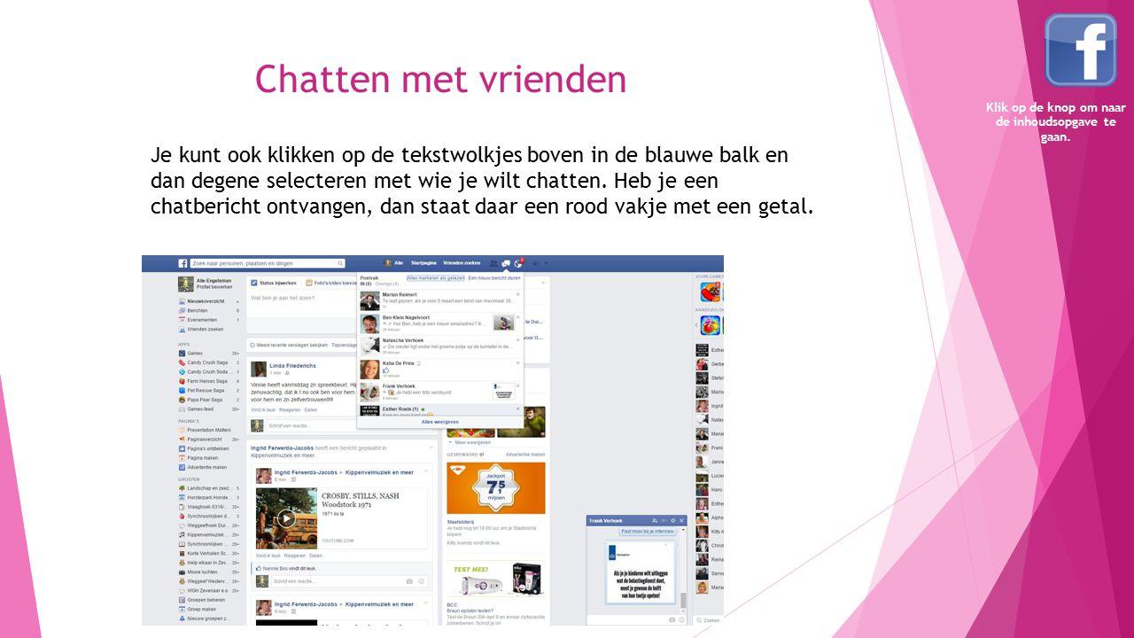 Chatten met vrienden Je kunt ook klikken op de tekstwolkjes boven in de blauwe balk en dan degene selecteren met wie je wilt chatten. Heb je een chatb
