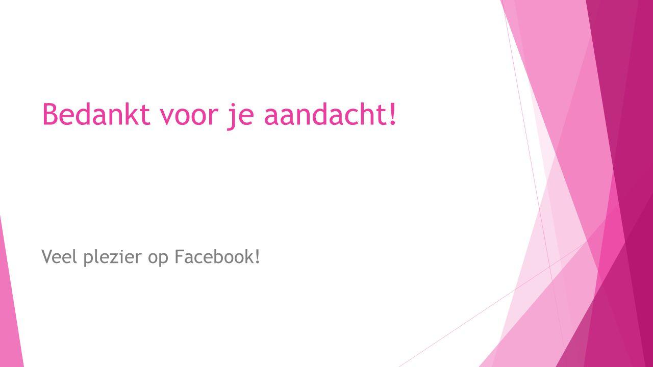 Bedankt voor je aandacht! Veel plezier op Facebook!