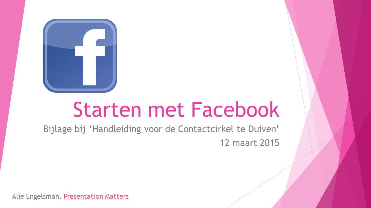 Starten met Facebook Bijlage bij 'Handleiding voor de Contactcirkel te Duiven' 12 maart 2015 Alie Engelsman, Presentation MattersPresentation Matters