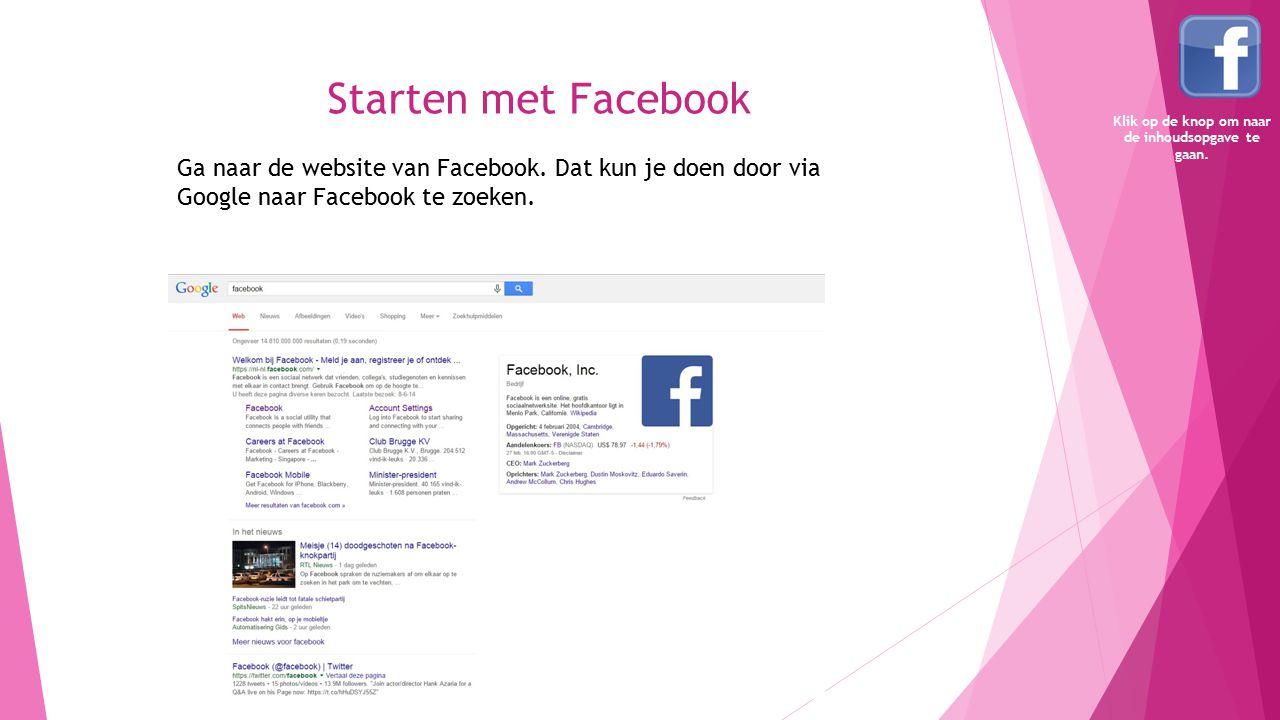 Starten met Facebook Ga naar de website van Facebook. Dat kun je doen door via Google naar Facebook te zoeken. Klik op de knop om naar de inhoudsopgav