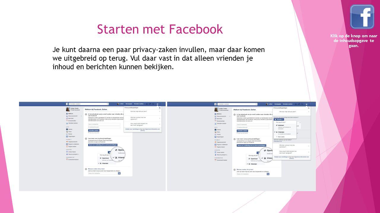 Starten met Facebook Je kunt daarna een paar privacy-zaken invullen, maar daar komen we uitgebreid op terug. Vul daar vast in dat alleen vrienden je i