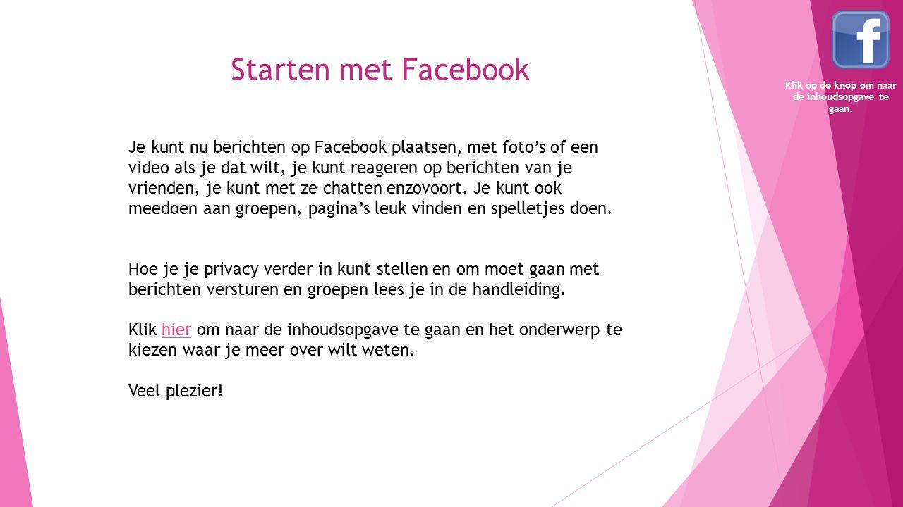 Starten met Facebook Je kunt nu berichten op Facebook plaatsen, met foto's of een video als je dat wilt, je kunt reageren op berichten van je vrienden