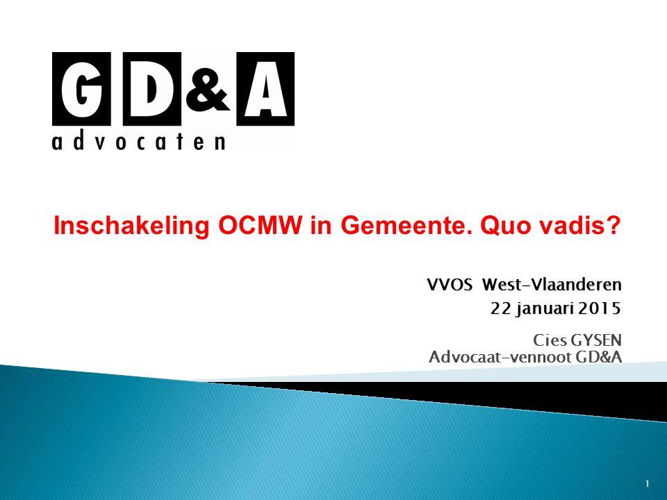 1 Cies GYSEN Advocaat-vennoot GD&A Inschakeling OCMW in Gemeente. Quo vadis? VVOS West-Vlaanderen 22 januari 2015