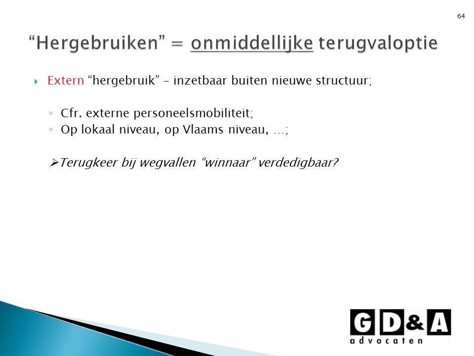 " Extern ""hergebruik"" – inzetbaar buiten nieuwe structuur; ◦ Cfr. externe personeelsmobiliteit; ◦ Op lokaal niveau, op Vlaams niveau, …;  Terugkeer b"
