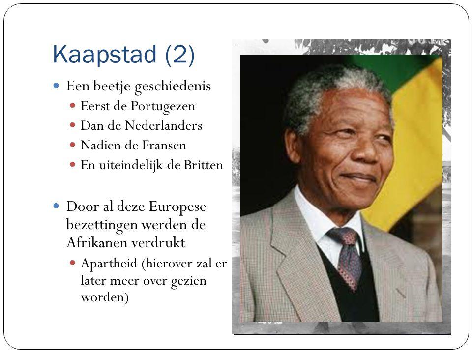 Kaapstad (2) Een beetje geschiedenis Eerst de Portugezen Dan de Nederlanders Nadien de Fransen En uiteindelijk de Britten Door al deze Europese bezettingen werden de Afrikanen verdrukt Apartheid (hierover zal er later meer over gezien worden)