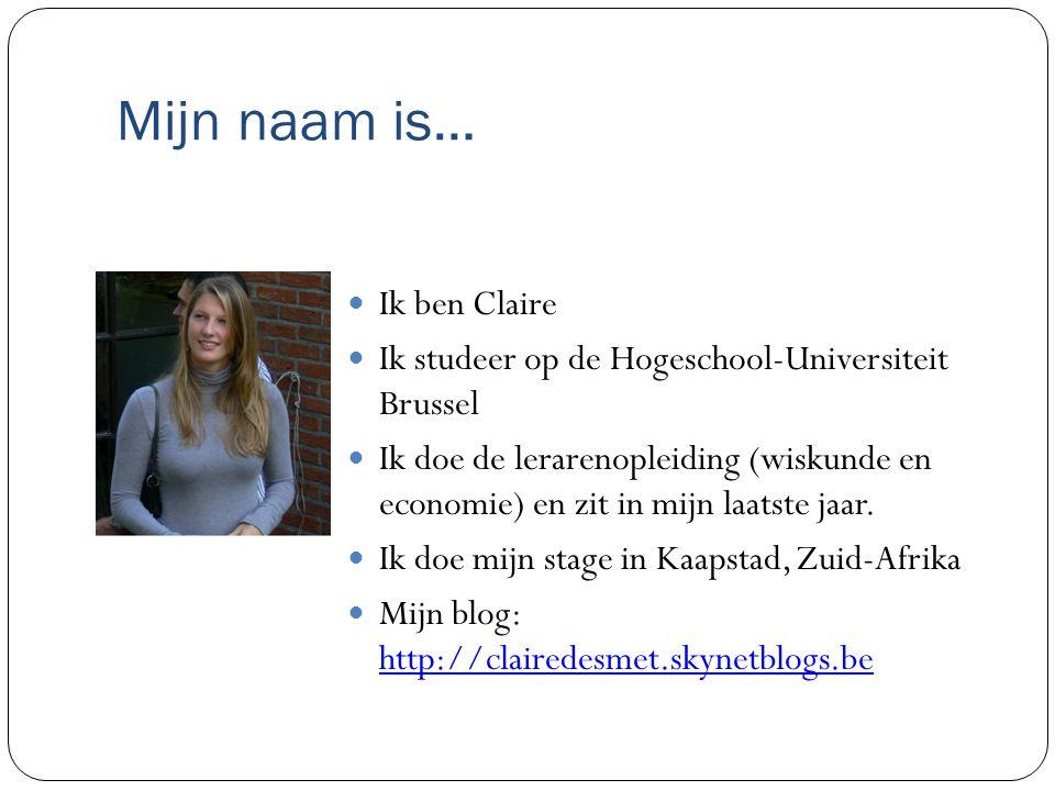Mijn naam is… Ik ben Claire Ik studeer op de Hogeschool-Universiteit Brussel Ik doe de lerarenopleiding (wiskunde en economie) en zit in mijn laatste jaar.