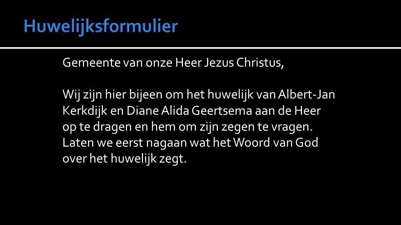 Gemeente van onze Heer Jezus Christus, Wij zijn hier bijeen om het huwelijk van Albert-Jan Kerkdijk en Diane Alida Geertsema aan de Heer op te dragen en hem om zijn zegen te vragen.