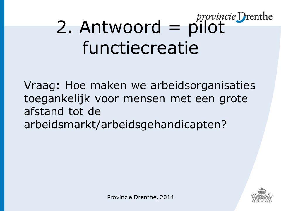 2. Antwoord = pilot functiecreatie Vraag: Hoe maken we arbeidsorganisaties toegankelijk voor mensen met een grote afstand tot de arbeidsmarkt/arbeidsg