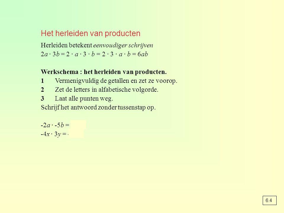 Het herleiden van producten Herleiden betekent eenvoudiger schrijven 2a · 3b = 2 · a · 3 · b = 2 · 3 · a · b = 6ab Werkschema : het herleiden van producten.