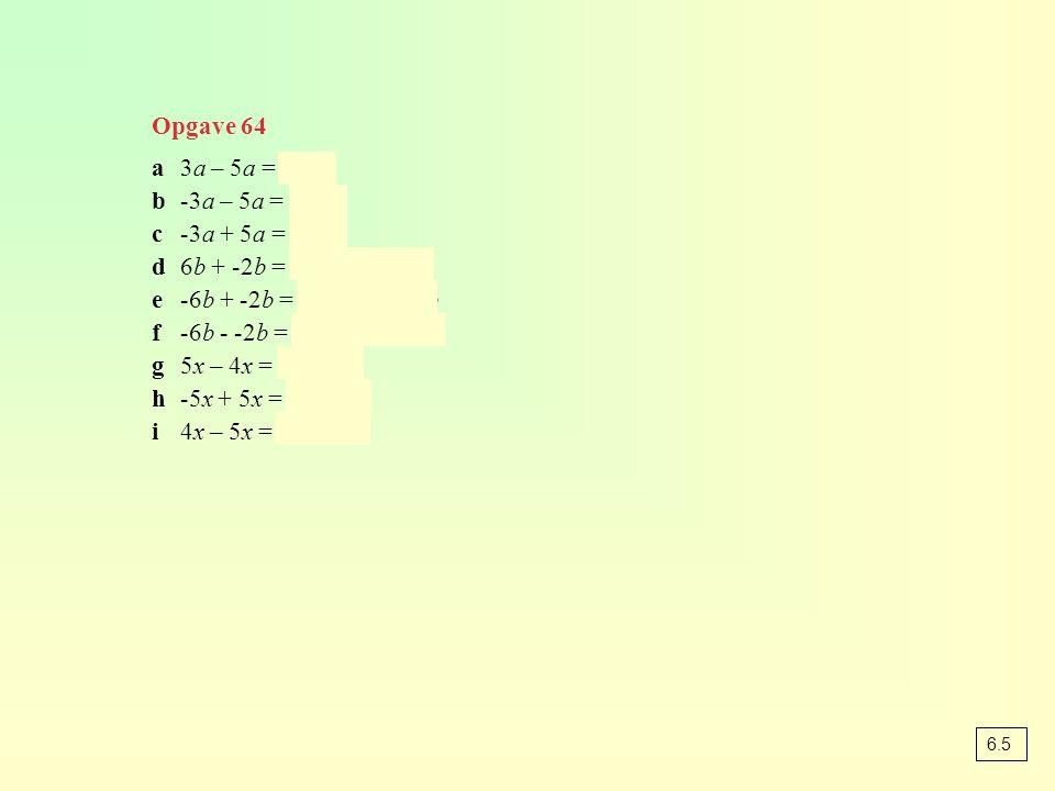 Opgave 64 a3a – 5a = -2a b-3a – 5a = -8a c-3a + 5a = 2a d6b + -2b = 6b – 2b = 4b e-6b + -2b = -6b - 2b = -8b f-6b - -2b = -6b + 2b = -4b g5x – 4x = 1x = x h-5x + 5x = 0x = 0 i4x – 5x = -1x = -x 6.5