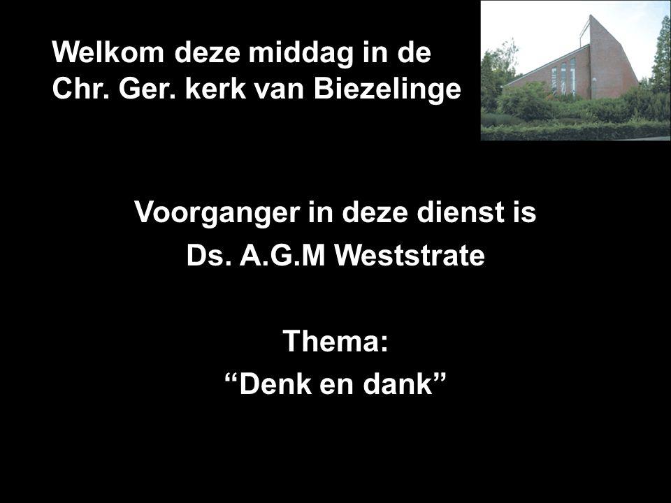 """Welkom deze middag in de Chr. Ger. kerk van Biezelinge Voorganger in deze dienst is Ds. A.G.M Weststrate Thema: """"Denk en dank"""""""