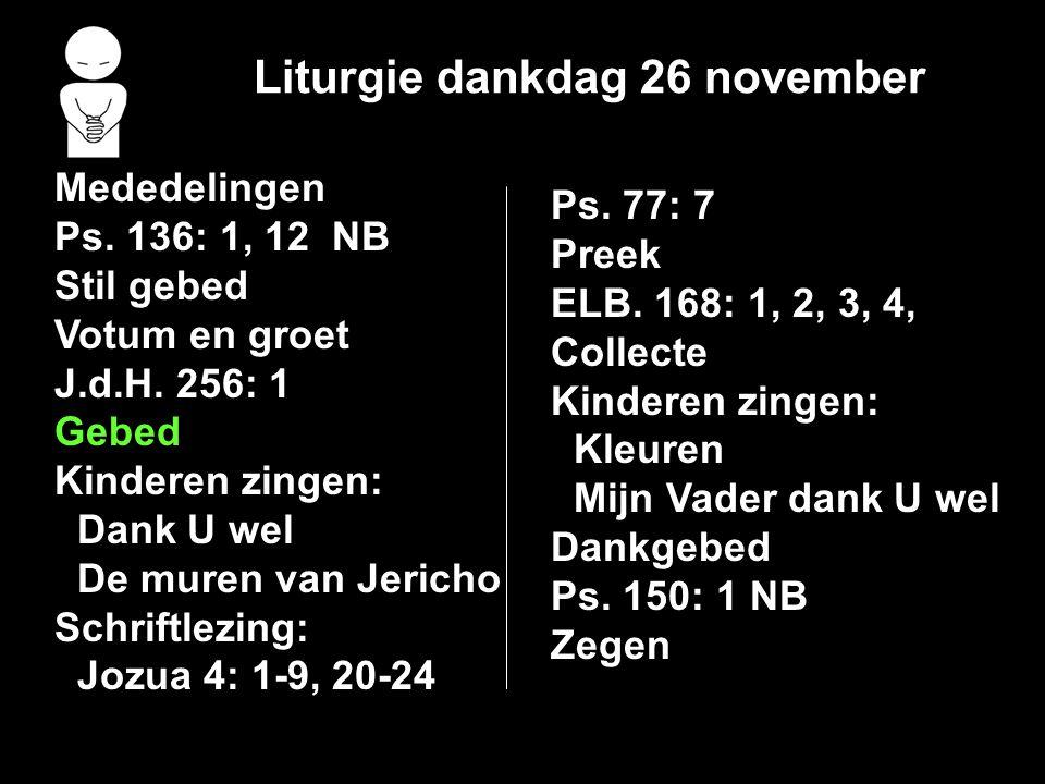Liturgie dankdag 26 november Mededelingen Ps. 136: 1, 12 NB Stil gebed Votum en groet J.d.H. 256: 1 Gebed Kinderen zingen: Dank U wel De muren van Jer