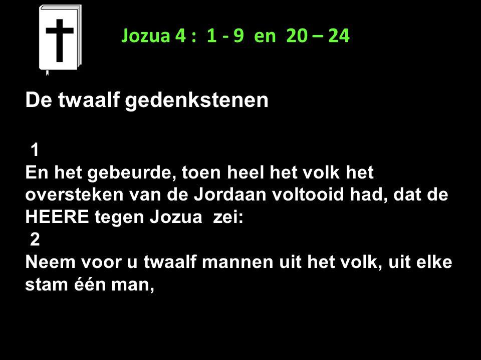 Jozua 4 : 1 - 9 en 20 – 24 De twaalf gedenkstenen 1 En het gebeurde, toen heel het volk het oversteken van de Jordaan voltooid had, dat de HEERE tegen