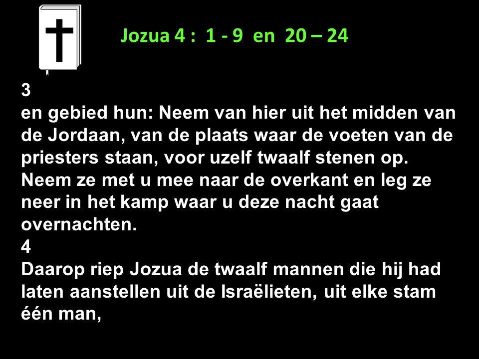 Jozua 4 : 1 - 9 en 20 – 24 3 en gebied hun: Neem van hier uit het midden van de Jordaan, van de plaats waar de voeten van de priesters staan, voor uze