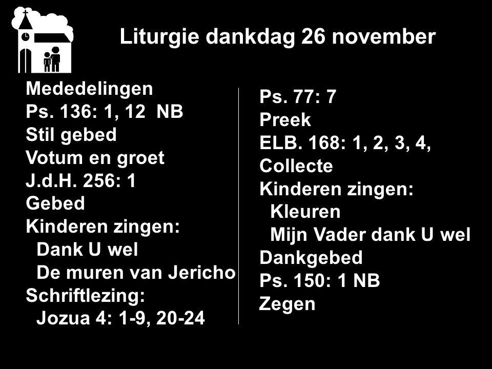Liturgie dankdag 26 november Mededelingen Ps.136: 1, 12 NB Stil gebed Votum en groet J.d.H.