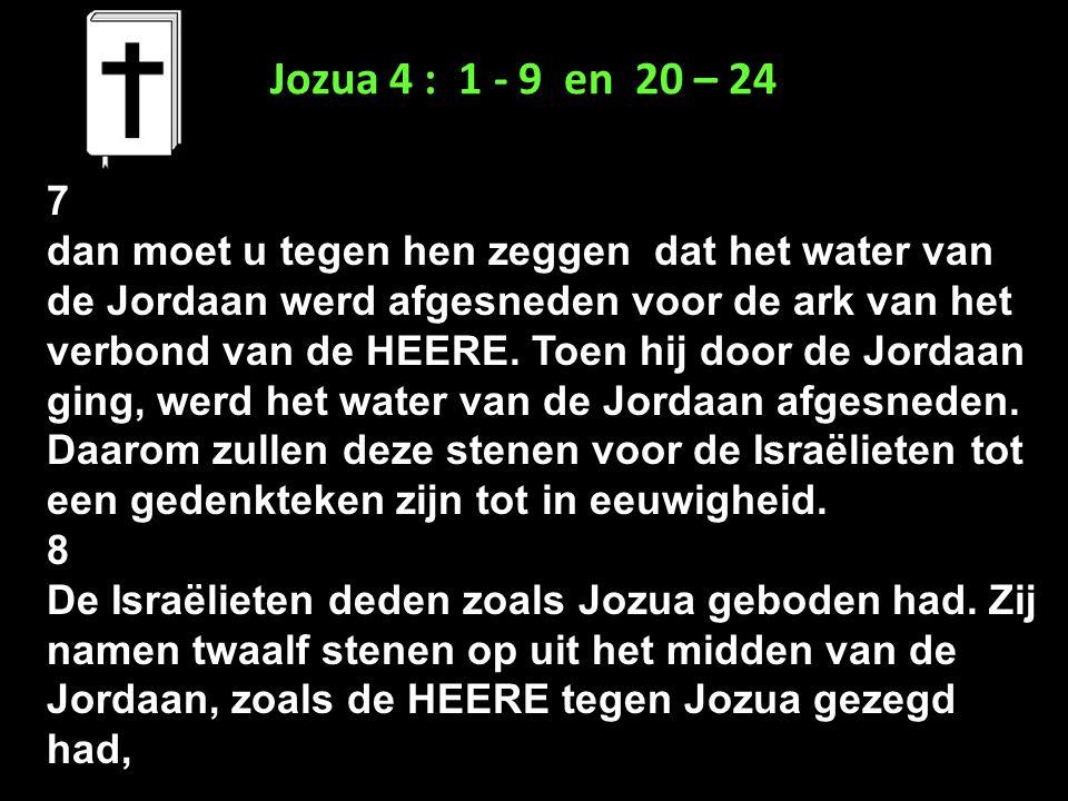 Jozua 4 : 1 - 9 en 20 – 24 7 dan moet u tegen hen zeggen dat het water van de Jordaan werd afgesneden voor de ark van het verbond van de HEERE. Toen h