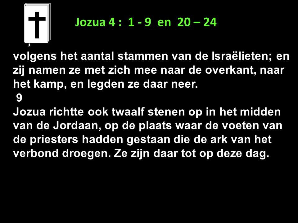 Jozua 4 : 1 - 9 en 20 – 24 volgens het aantal stammen van de Israëlieten; en zij namen ze met zich mee naar de overkant, naar het kamp, en legden ze d