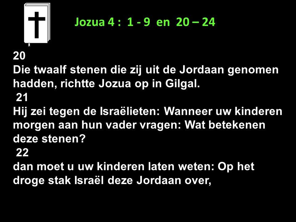 Jozua 4 : 1 - 9 en 20 – 24 20 Die twaalf stenen die zij uit de Jordaan genomen hadden, richtte Jozua op in Gilgal. 21 Hij zei tegen de Israëlieten: Wa