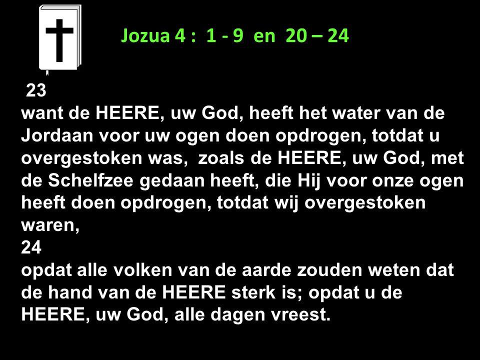 Jozua 4 : 1 - 9 en 20 – 24 23 want de HEERE, uw God, heeft het water van de Jordaan voor uw ogen doen opdrogen, totdat u overgestoken was, zoals de HE