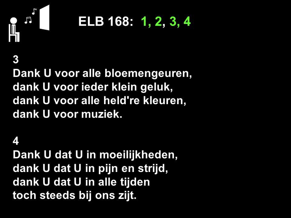 ELB 168: 1, 2, 3, 4 3 Dank U voor alle bloemengeuren, dank U voor ieder klein geluk, dank U voor alle held're kleuren, dank U voor muziek. 4 Dank U da