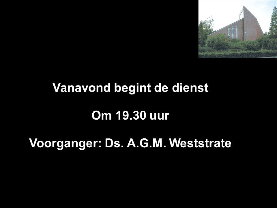 Vanavond begint de dienst Om 19.30 uur Voorganger: Ds. A.G.M. Weststrate