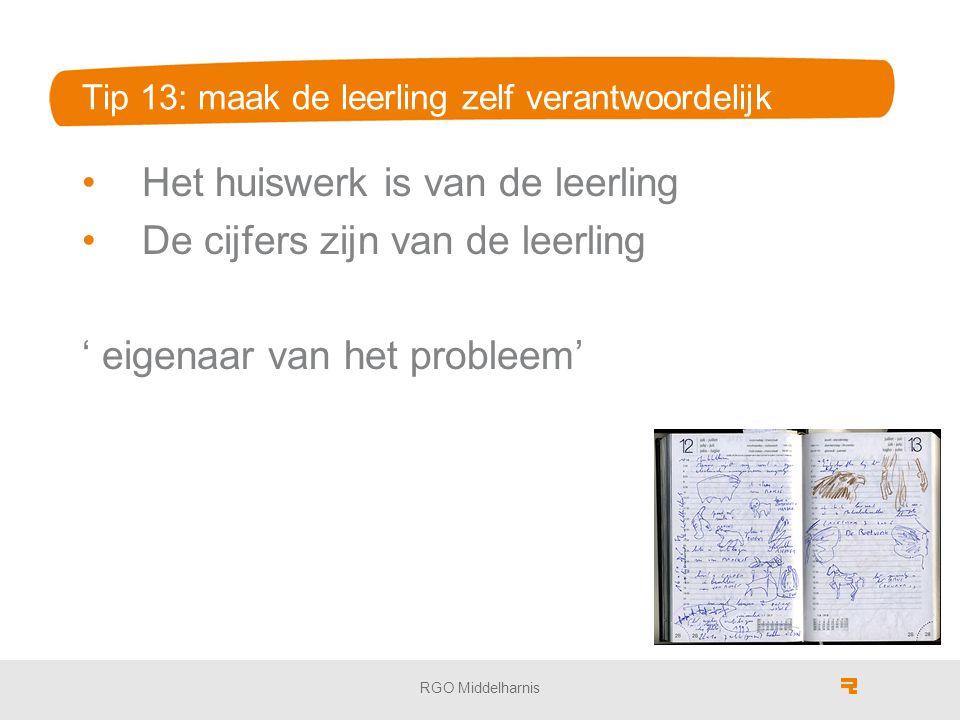 Tip 13: maak de leerling zelf verantwoordelijk Het huiswerk is van de leerling De cijfers zijn van de leerling ' eigenaar van het probleem' RGO Middel