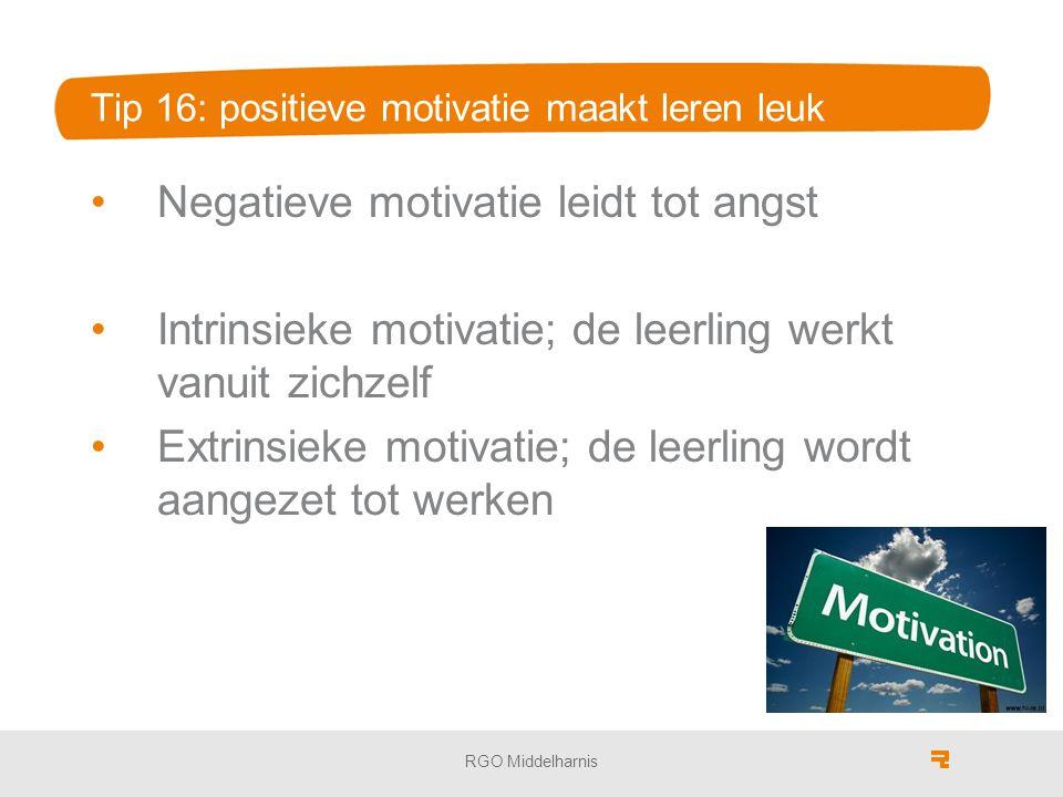 Tip 16: positieve motivatie maakt leren leuk Negatieve motivatie leidt tot angst Intrinsieke motivatie; de leerling werkt vanuit zichzelf Extrinsieke