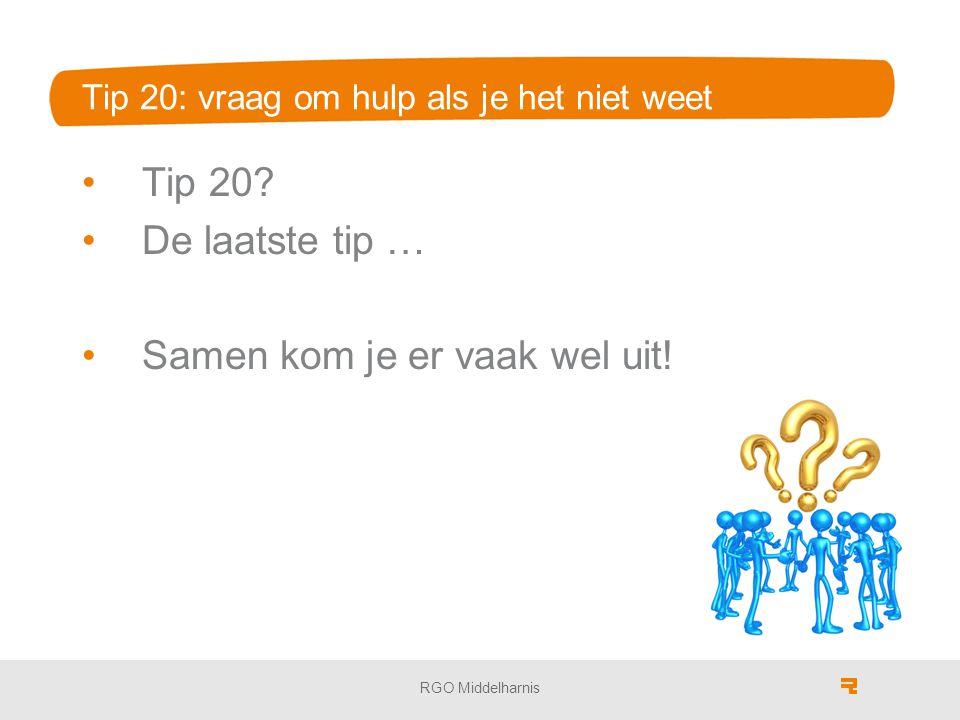 Tip 20: vraag om hulp als je het niet weet Tip 20? De laatste tip … Samen kom je er vaak wel uit! RGO Middelharnis