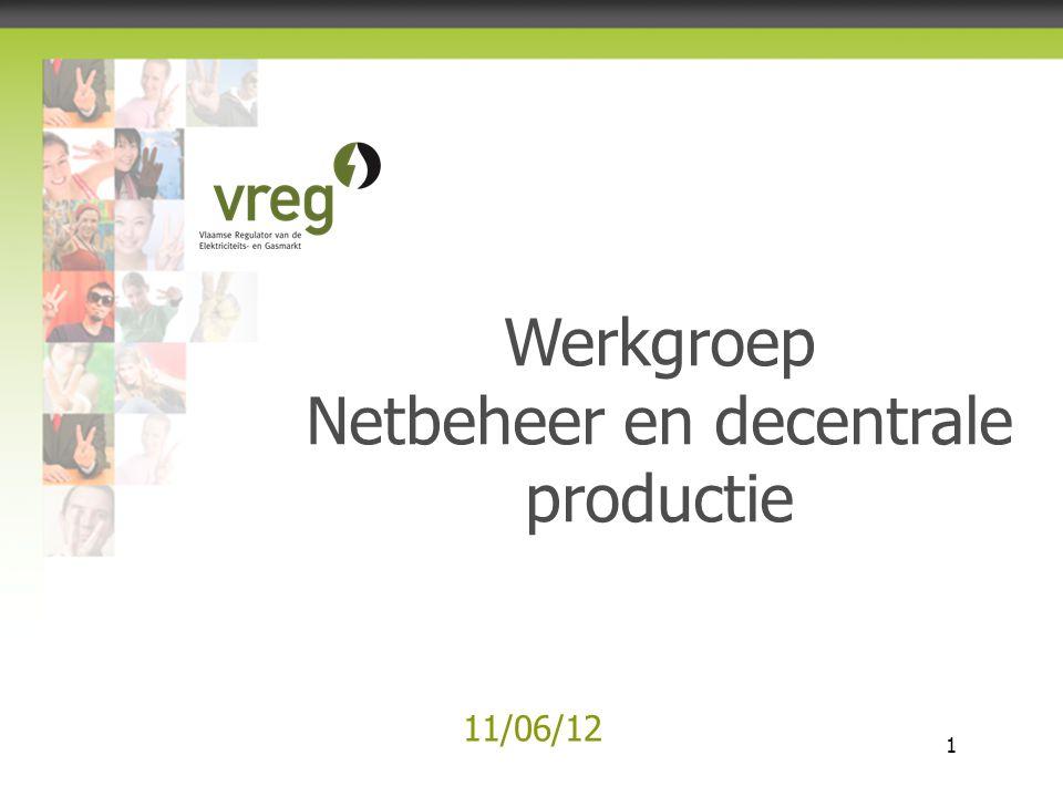 Vlaamse Regulator van de Elektriciteits- en Gasmarkt 1 11/06/12 Werkgroep Netbeheer en decentrale productie