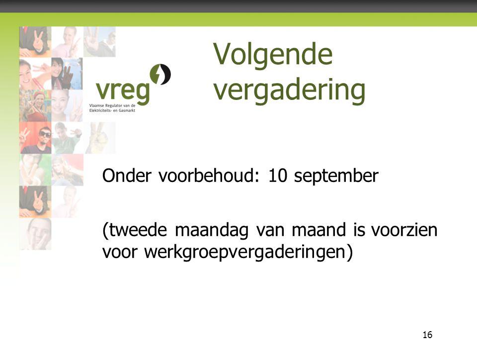 Vlaamse Regulator van de Elektriciteits- en Gasmarkt 16 Volgende vergadering Onder voorbehoud: 10 september (tweede maandag van maand is voorzien voor werkgroepvergaderingen)