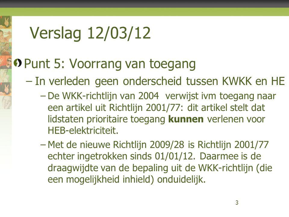 Verslag 12/03/12 Punt 5: Voorrang van toegang –In verleden geen onderscheid tussen KWKK en HE –De WKK-richtlijn van 2004 verwijst ivm toegang naar een artikel uit Richtlijn 2001/77: dit artikel stelt dat lidstaten prioritaire toegang kunnen verlenen voor HEB-elektriciteit.