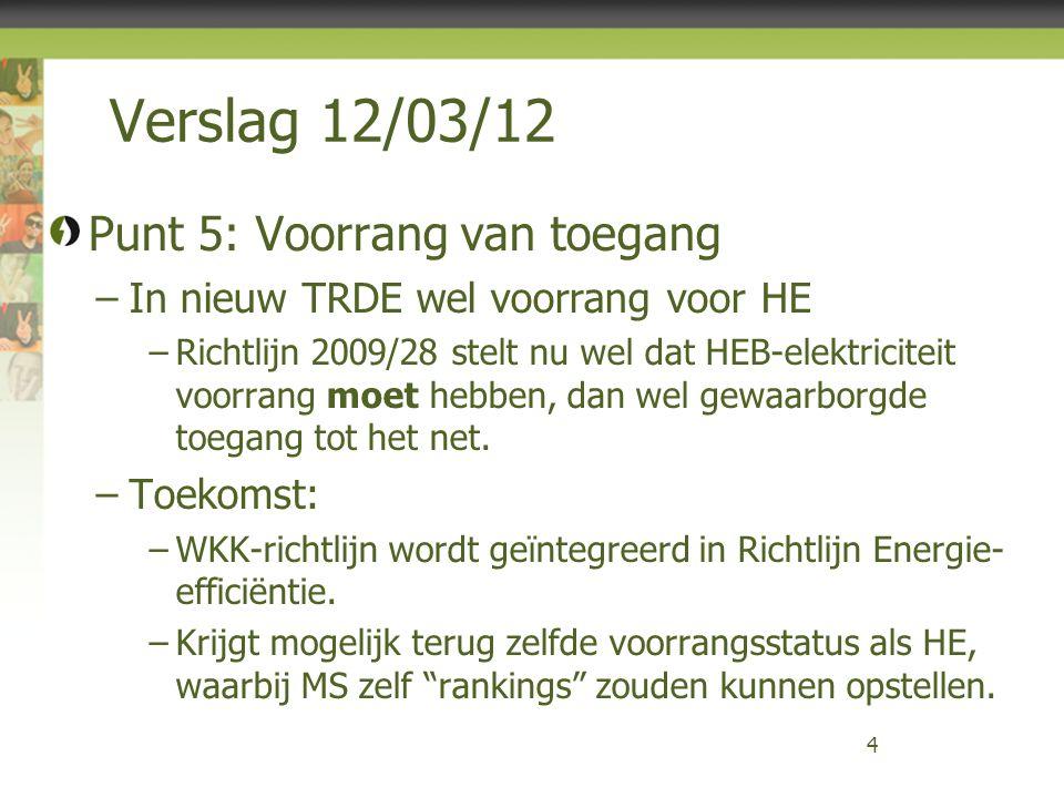 Verslag 12/03/12 Punt 5: Voorrang van toegang –In nieuw TRDE wel voorrang voor HE –Richtlijn 2009/28 stelt nu wel dat HEB-elektriciteit voorrang moet hebben, dan wel gewaarborgde toegang tot het net.