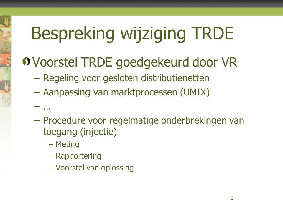 Bespreking wijziging TRDE Voorstel TRDE goedgekeurd door VR –Regeling voor gesloten distributienetten –Aanpassing van marktprocessen (UMIX) –… –Procedure voor regelmatige onderbrekingen van toegang (injectie) –Meting –Rapportering –Voorstel van oplossing 9