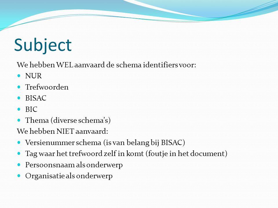 Subject We hebben WEL aanvaard de schema identifiers voor: NUR Trefwoorden BISAC BIC Thema (diverse schema's) We hebben NIET aanvaard: Versienummer schema (is van belang bij BISAC) Tag waar het trefwoord zelf in komt (foutje in het document) Persoonsnaam als onderwerp Organisatie als onderwerp