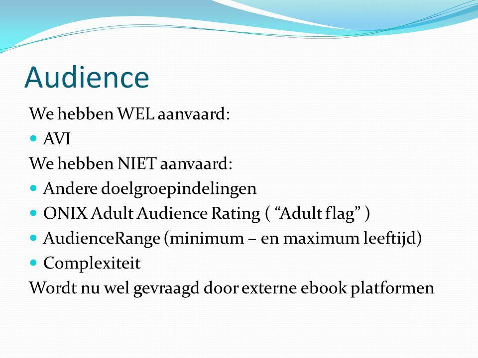 Audience We hebben WEL aanvaard: AVI We hebben NIET aanvaard: Andere doelgroepindelingen ONIX Adult Audience Rating ( Adult flag ) AudienceRange (minimum – en maximum leeftijd) Complexiteit Wordt nu wel gevraagd door externe ebook platformen