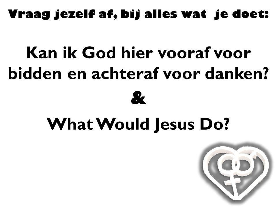 Vraag jezelf af, bij alles wat je doet: Kan ik God hier vooraf voor bidden en achteraf voor danken? & What Would Jesus Do?