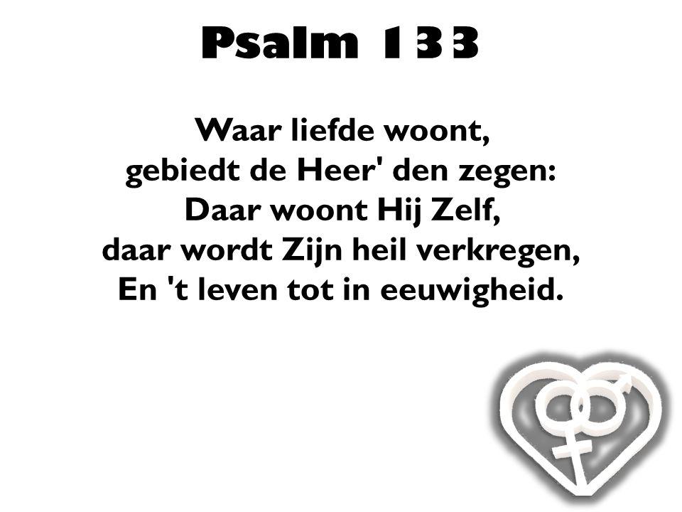 Psalm 133 Waar liefde woont, gebiedt de Heer' den zegen: Daar woont Hij Zelf, daar wordt Zijn heil verkregen, En 't leven tot in eeuwigheid.