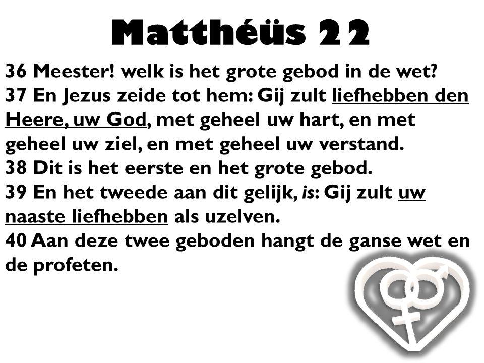 Matthéüs 22 36 Meester! welk is het grote gebod in de wet? 37 En Jezus zeide tot hem: Gij zult liefhebben den Heere, uw God, met geheel uw hart, en me