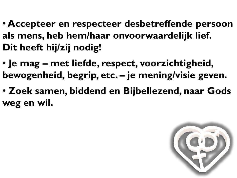 Accepteer en respecteer desbetreffende persoon als mens, heb hem/haar onvoorwaardelijk lief. Dit heeft hij/zij nodig! Je mag – met liefde, respect, vo