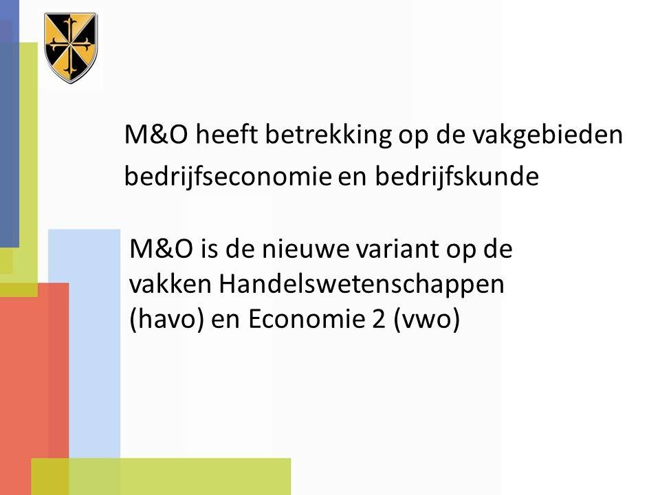 M&O heeft betrekking op de vakgebieden bedrijfseconomie en bedrijfskunde M&O is de nieuwe variant op de vakken Handelswetenschappen (havo) en Economie