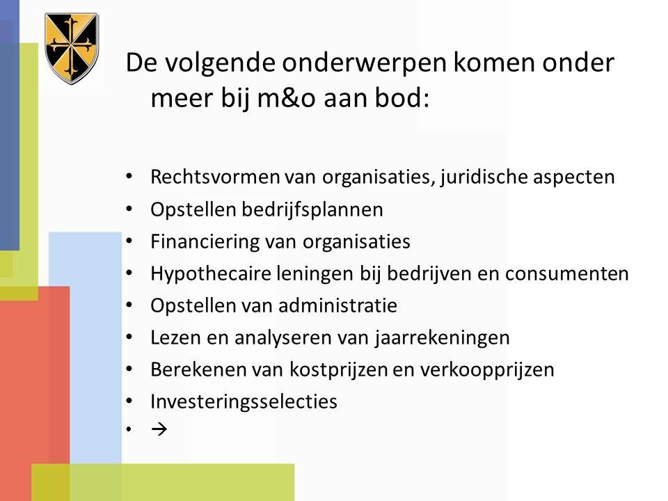De volgende onderwerpen komen onder meer bij m&o aan bod: Rechtsvormen van organisaties, juridische aspecten Opstellen bedrijfsplannen Financiering va
