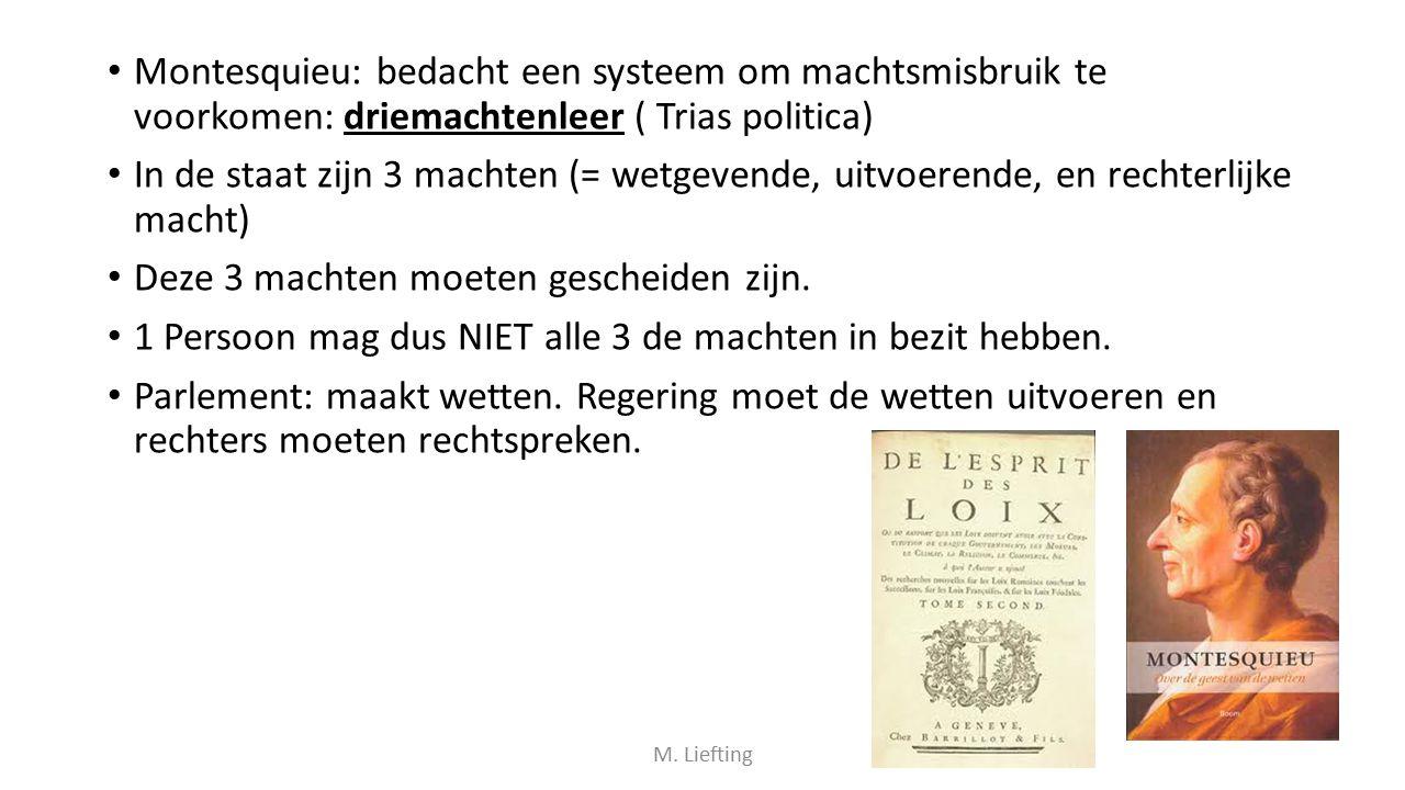 Montesquieu: bedacht een systeem om machtsmisbruik te voorkomen: driemachtenleer ( Trias politica) In de staat zijn 3 machten (= wetgevende, uitvoeren