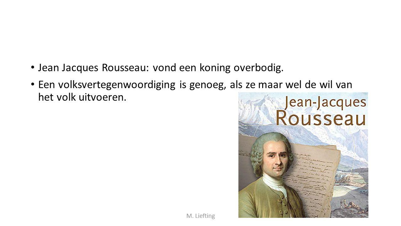 Jean Jacques Rousseau: vond een koning overbodig. Een volksvertegenwoordiging is genoeg, als ze maar wel de wil van het volk uitvoeren. M. Liefting
