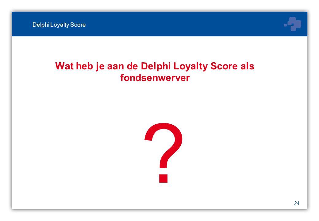 24 Wat heb je aan de Delphi Loyalty Score als fondsenwerver Delphi Loyalty Score