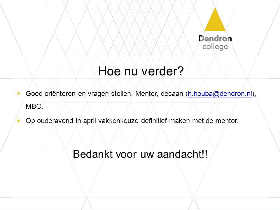 Hoe nu verder?  Goed oriënteren en vragen stellen. Mentor, decaan (h.houba@dendron.nl), MBO.h.houba@dendron.nl  Op ouderavond in april vakkenkeuze d