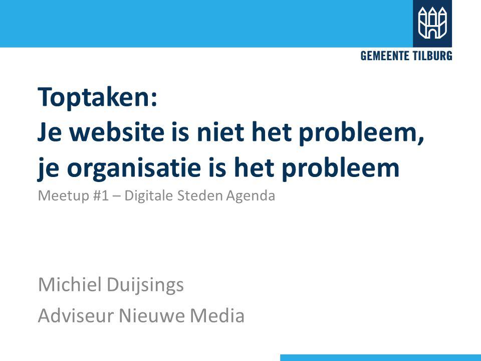 Toptaken: Je website is niet het probleem, je organisatie is het probleem Meetup #1 – Digitale Steden Agenda Michiel Duijsings Adviseur Nieuwe Media