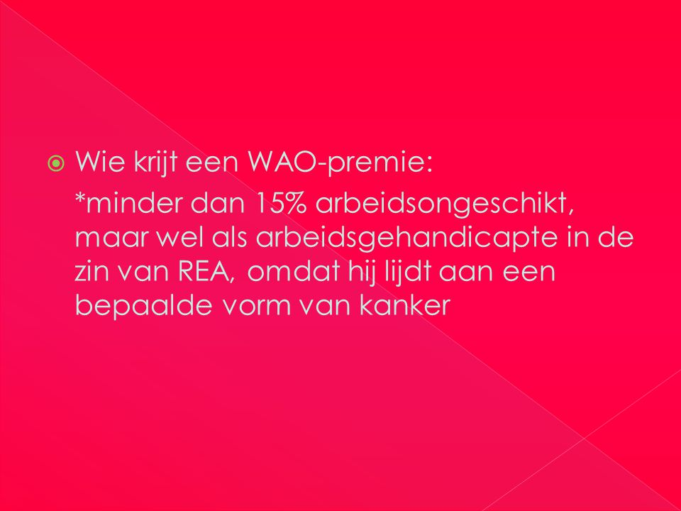  Wie krijt een WAO-premie: *minder dan 15% arbeidsongeschikt, maar wel als arbeidsgehandicapte in de zin van REA, omdat hij lijdt aan een bepaalde vorm van kanker