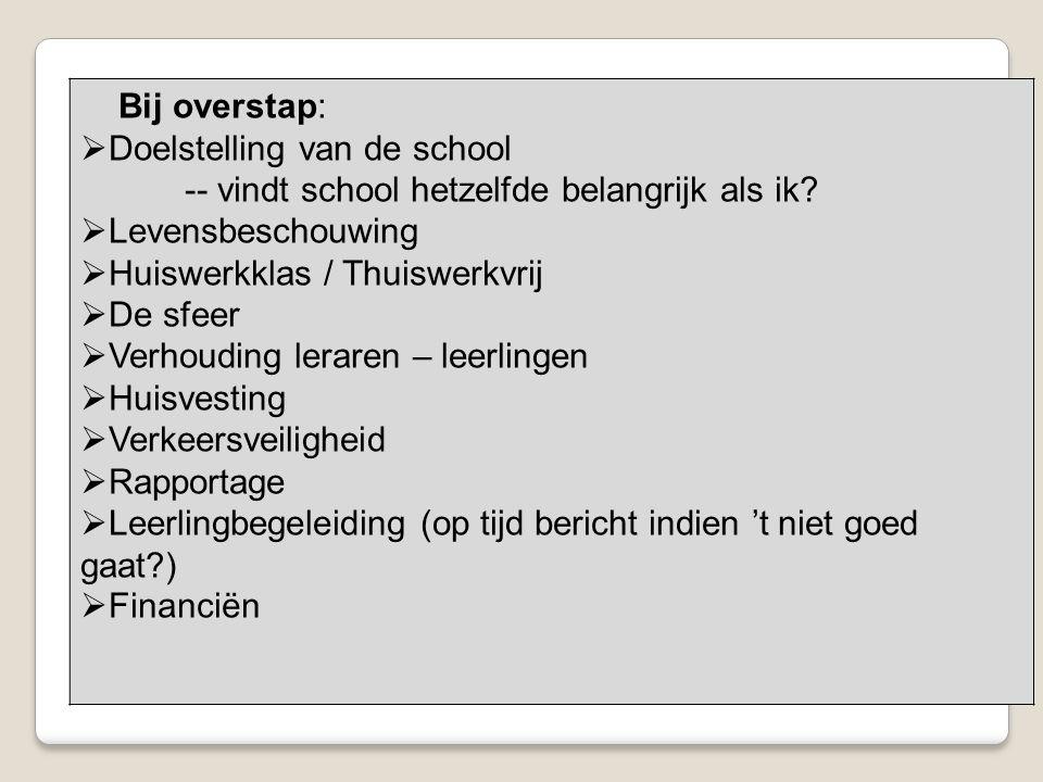 Bij overstap:  Doelstelling van de school -- vindt school hetzelfde belangrijk als ik?  Levensbeschouwing  Huiswerkklas / Thuiswerkvrij  De sfeer