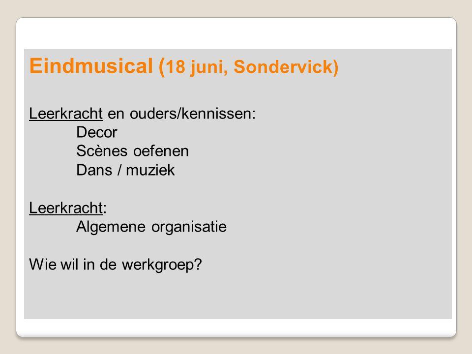 Eindmusical ( 18 juni, Sondervick) Leerkracht en ouders/kennissen: Decor Scènes oefenen Dans / muziek Leerkracht: Algemene organisatie Wie wil in de w